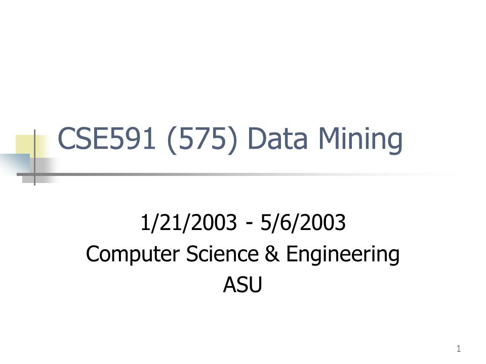 1 CSE591 (575) Data Mining 1/21/ /6/2003 Computer Science & Engineering ASU