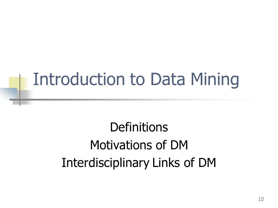 10 Introduction to Data Mining Definitions Motivations of DM Interdisciplinary Links of DM