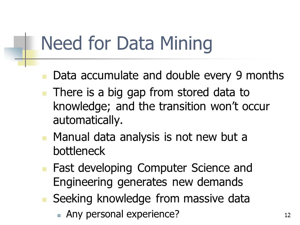 12 Need for Data Mining Data accumulate and double every 9 months There is a big gap from stored data to knowledge; and the transition won't occur automatically.