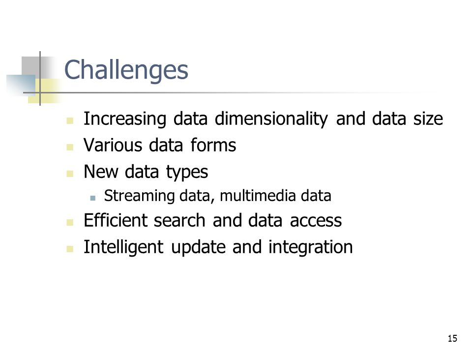15 Challenges Increasing data dimensionality and data size Various data forms New data types Streaming data, multimedia data Efficient search and data access Intelligent update and integration