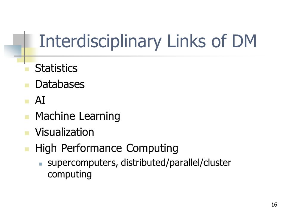 16 Interdisciplinary Links of DM Statistics Databases AI Machine Learning Visualization High Performance Computing supercomputers, distributed/parallel/cluster computing