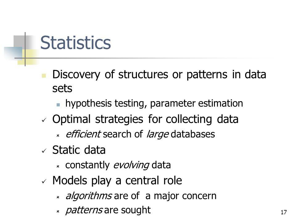 17 Statistics Discovery of structures or patterns in data sets hypothesis testing, parameter estimation Optimal strategies for collecting data  efficient search of large databases Static data  constantly evolving data Models play a central role  algorithms are of a major concern  patterns are sought