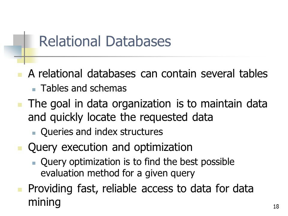 18 Relational Databases A relational databases can contain several tables Tables and schemas The goal in data organization is to maintain data and quickly locate the requested data Queries and index structures Query execution and optimization Query optimization is to find the best possible evaluation method for a given query Providing fast, reliable access to data for data mining