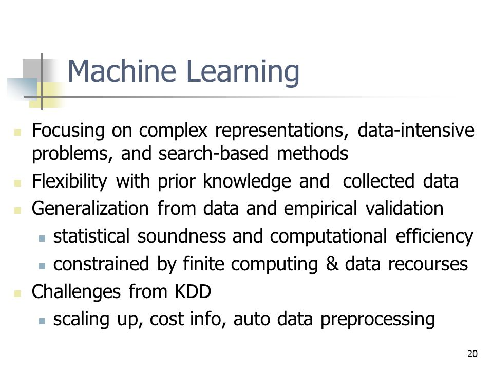 20 Machine Learning Focusing on complex representations, data-intensive problems, and search-based methods Flexibility with prior knowledge and collected data Generalization from data and empirical validation statistical soundness and computational efficiency constrained by finite computing & data recourses Challenges from KDD scaling up, cost info, auto data preprocessing