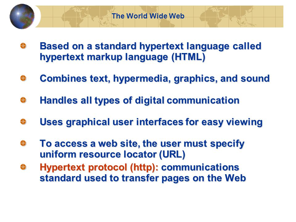 The World Wide Web Based on a standard hypertext language called hypertext markup language (HTML) Combines text, hypermedia, graphics, and sound Handles all types of digital communication Uses graphical user interfaces for easy viewing To access a web site, the user must specify uniform resource locator (URL) Hypertext protocol (http): communications standard used to transfer pages on the Web