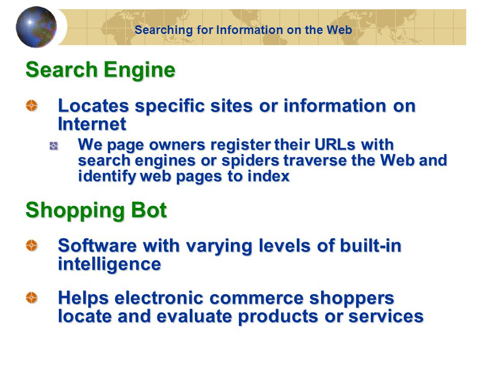 Search Engine Locates specific sites or information on Internet We page owners register their URLs with search engines or spiders traverse the Web and identify web pages to index Shopping Bot Software with varying levels of built-in intelligence Helps electronic commerce shoppers locate and evaluate products or services Searching for Information on the Web
