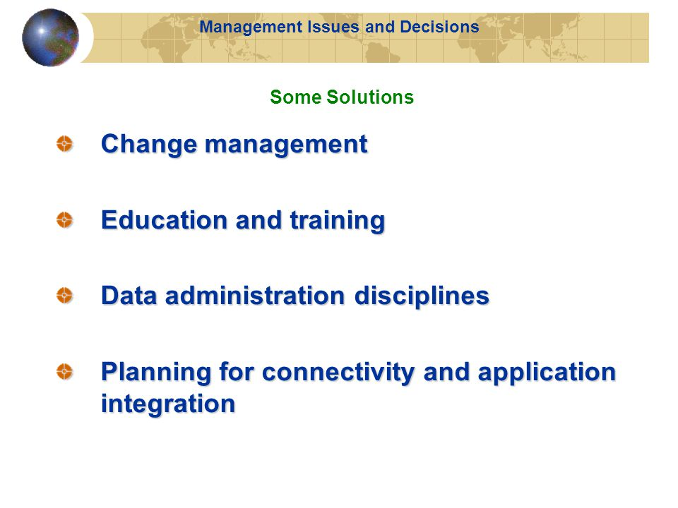 Change management Education and training Data administration disciplines Planning for connectivity and application integration Some Solutions Management Issues and Decisions