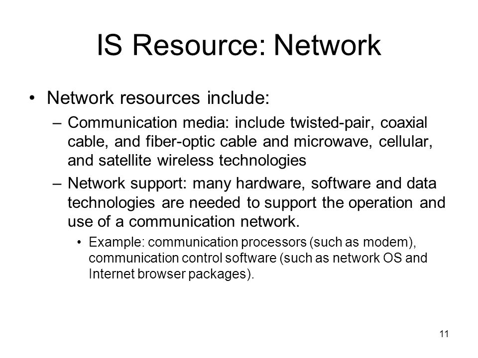 11 IS Resource: Network Network resources include: –Communication media: include twisted-pair, coaxial cable, and fiber-optic cable and microwave, cellular, and satellite wireless technologies –Network support: many hardware, software and data technologies are needed to support the operation and use of a communication network.