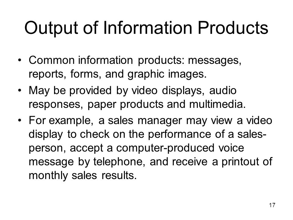 17 Output of Information Products Common information products: messages, reports, forms, and graphic images.