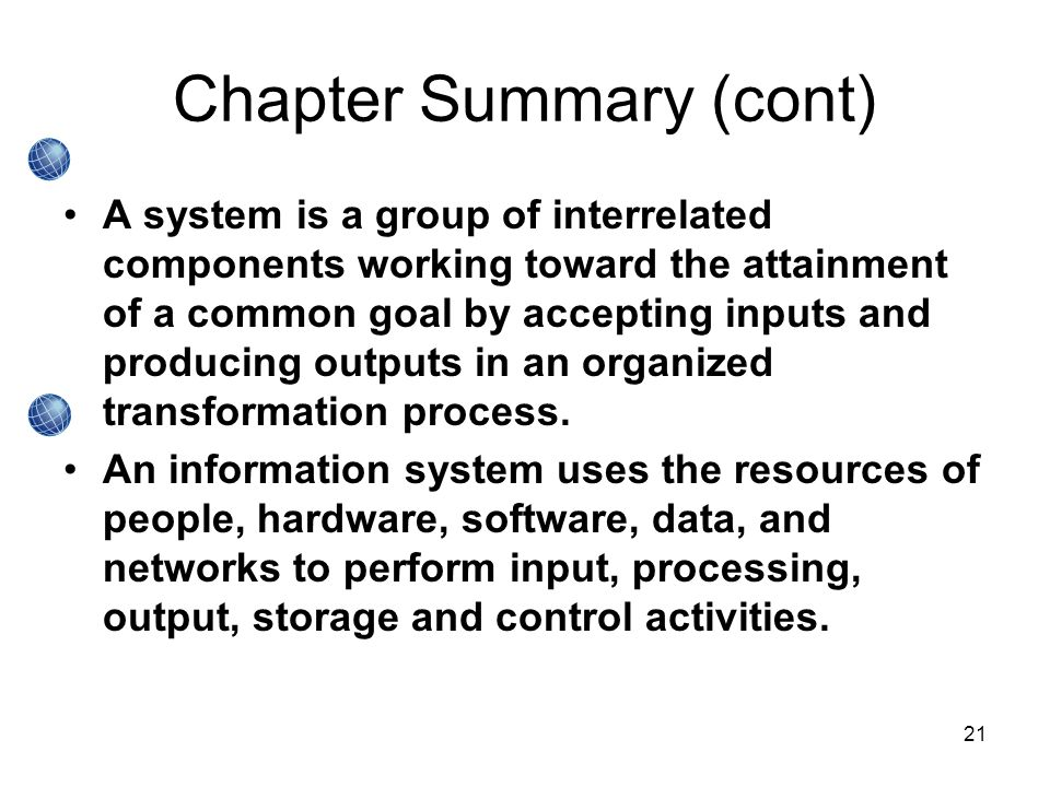 21 Chapter Summary (cont) A system is a group of interrelated components working toward the attainment of a common goal by accepting inputs and producing outputs in an organized transformation process.