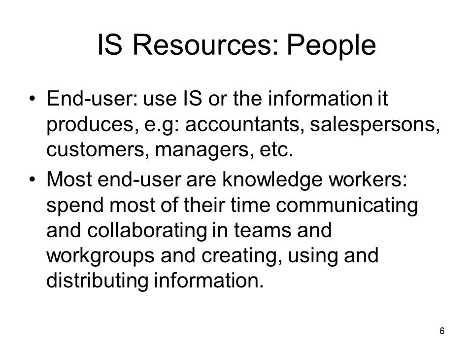 6 IS Resources: People End-user: use IS or the information it produces, e.g: accountants, salespersons, customers, managers, etc.