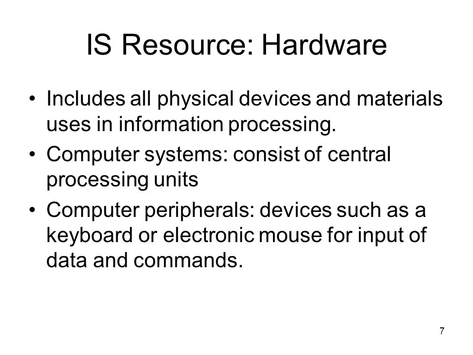 7 IS Resource: Hardware Includes all physical devices and materials uses in information processing.