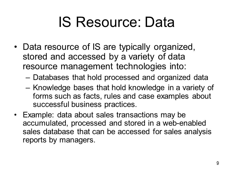 9 IS Resource: Data Data resource of IS are typically organized, stored and accessed by a variety of data resource management technologies into: –Databases that hold processed and organized data –Knowledge bases that hold knowledge in a variety of forms such as facts, rules and case examples about successful business practices.