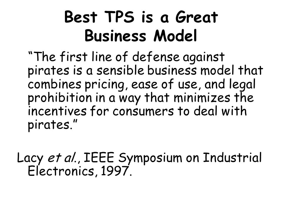 Best TPS is a Great Business Model The first line of defense against pirates is a sensible business model that combines pricing, ease of use, and legal prohibition in a way that minimizes the incentives for consumers to deal with pirates. Lacy et al., IEEE Symposium on Industrial Electronics, 1997.