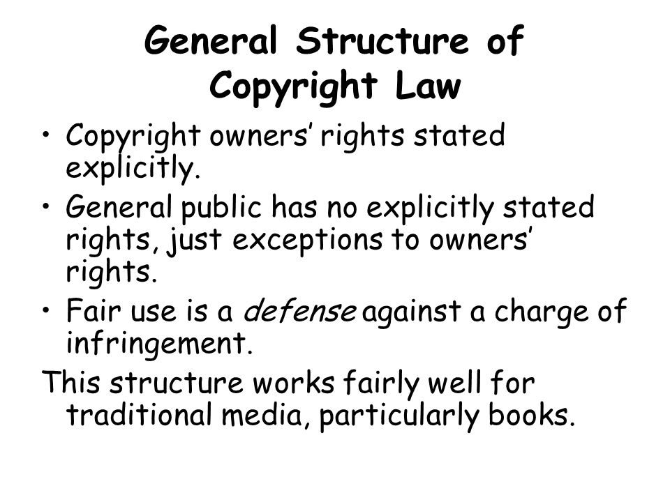 General Structure of Copyright Law Copyright owners' rights stated explicitly.