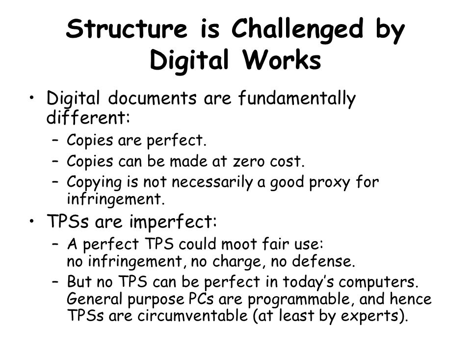 Structure is Challenged by Digital Works Digital documents are fundamentally different: –Copies are perfect.