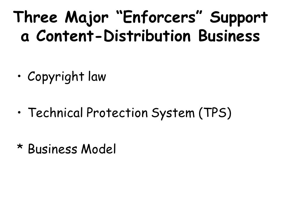 Three Major Enforcers Support a Content-Distribution Business Copyright law Technical Protection System (TPS) *Business Model