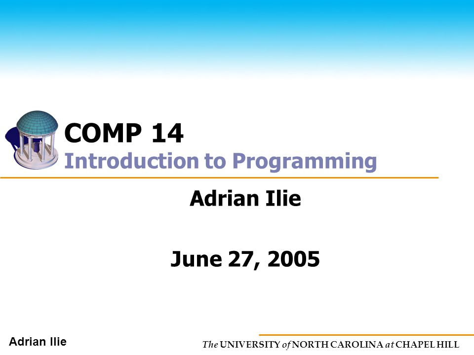 The UNIVERSITY of NORTH CAROLINA at CHAPEL HILL Adrian Ilie COMP 14 Introduction to Programming Adrian Ilie June 27, 2005