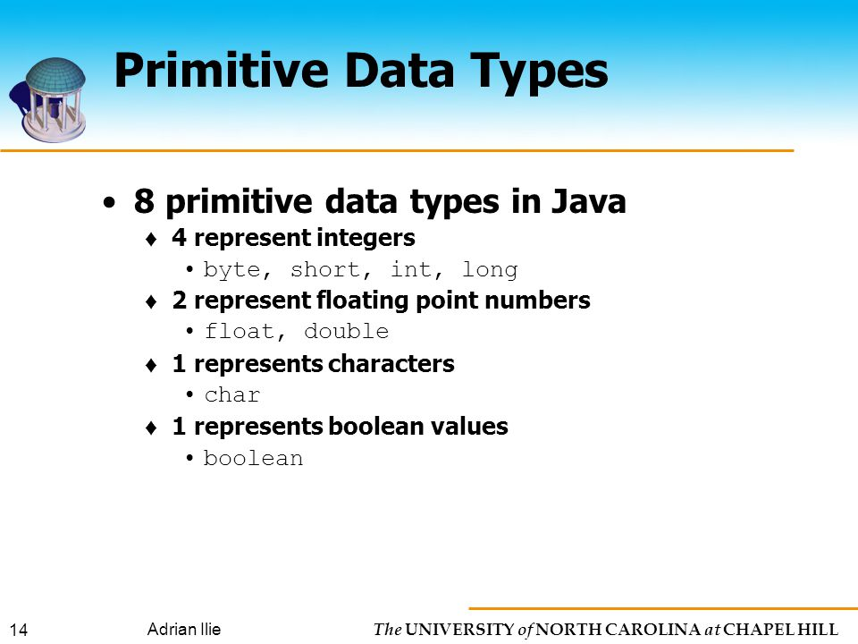 The UNIVERSITY of NORTH CAROLINA at CHAPEL HILL Adrian Ilie 14 Primitive Data Types 8 primitive data types in Java ♦ 4 represent integers byte, short, int, long ♦ 2 represent floating point numbers float, double ♦ 1 represents characters char ♦ 1 represents boolean values boolean