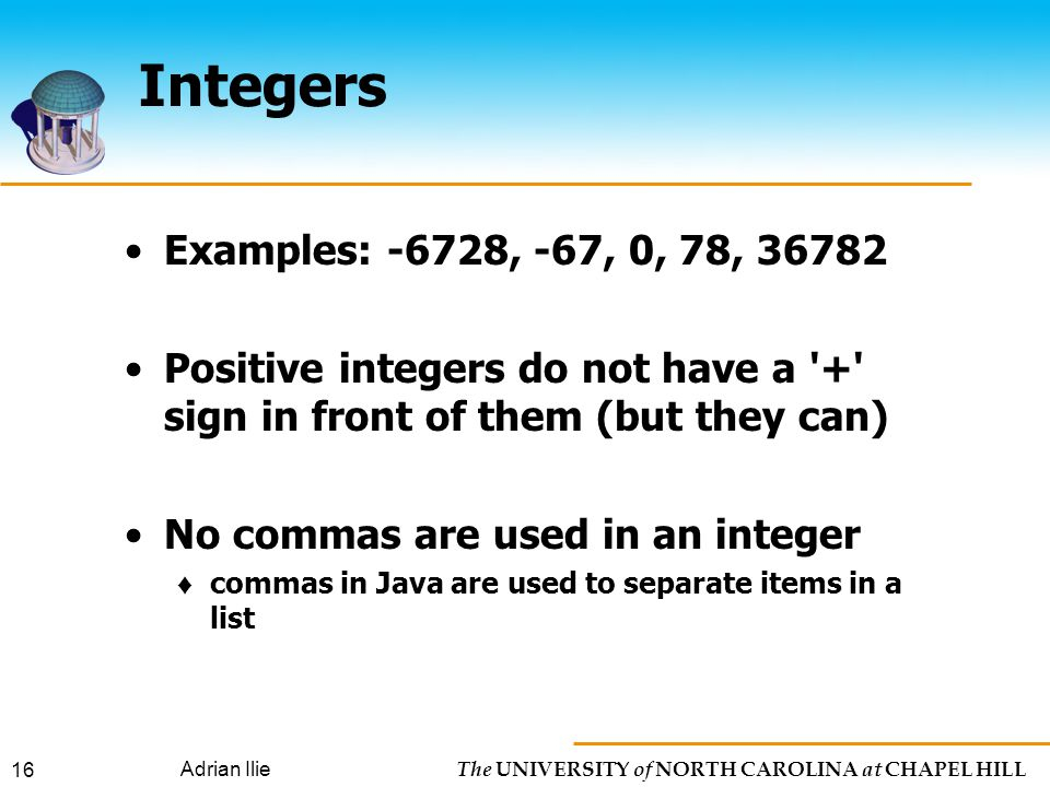 The UNIVERSITY of NORTH CAROLINA at CHAPEL HILL Adrian Ilie 16 Integers Examples: -6728, -67, 0, 78, Positive integers do not have a + sign in front of them (but they can) No commas are used in an integer ♦ commas in Java are used to separate items in a list