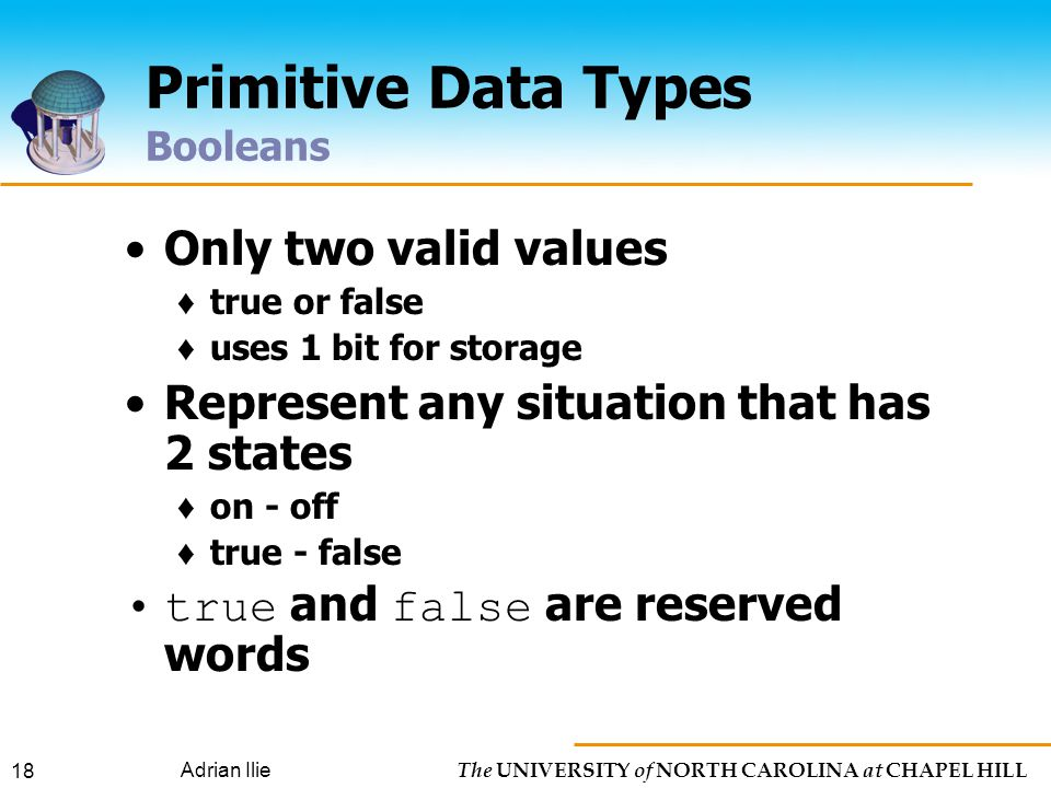 The UNIVERSITY of NORTH CAROLINA at CHAPEL HILL Adrian Ilie 18 Primitive Data Types Booleans Only two valid values ♦ true or false ♦ uses 1 bit for storage Represent any situation that has 2 states ♦ on - off ♦ true - false true and false are reserved words