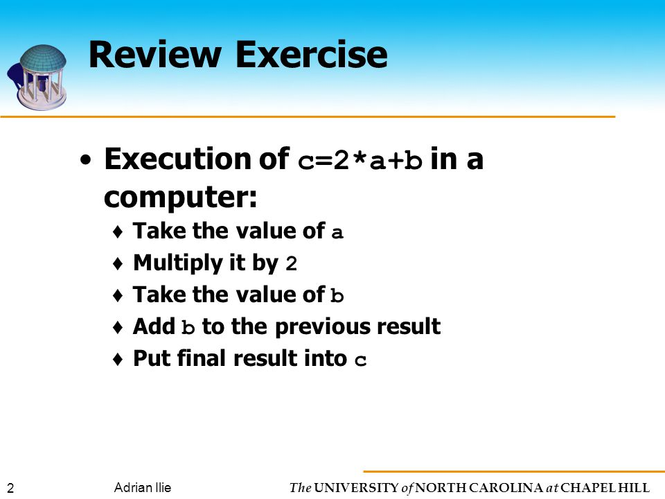 The UNIVERSITY of NORTH CAROLINA at CHAPEL HILL Adrian Ilie 2 Review Exercise Execution of c=2*a+b in a computer: ♦ Take the value of a ♦ Multiply it by 2 ♦ Take the value of b ♦ Add b to the previous result ♦ Put final result into c