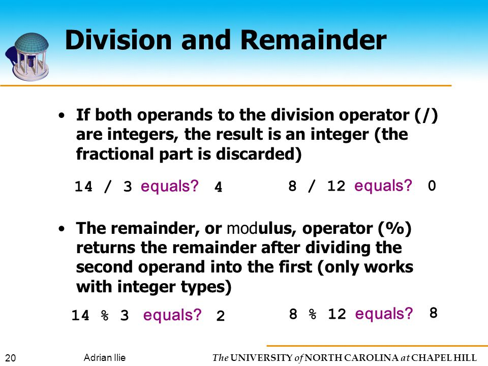 The UNIVERSITY of NORTH CAROLINA at CHAPEL HILL Adrian Ilie 20 If both operands to the division operator (/) are integers, the result is an integer (the fractional part is discarded) The remainder, or modulus, operator (%) returns the remainder after dividing the second operand into the first (only works with integer types) 14 / 3 equals.