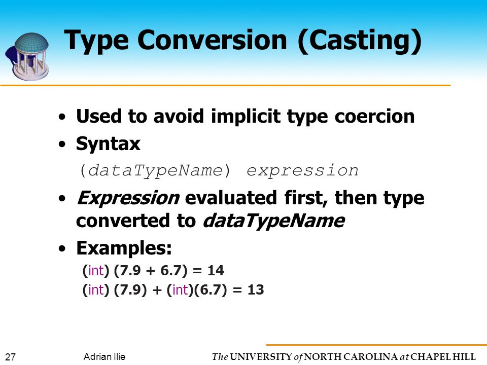 The UNIVERSITY of NORTH CAROLINA at CHAPEL HILL Adrian Ilie 27 Type Conversion (Casting) Used to avoid implicit type coercion Syntax (dataTypeName) expression Expression evaluated first, then type converted to dataTypeName Examples: (int) ( ) = 14 (int) (7.9) + (int)(6.7) = 13