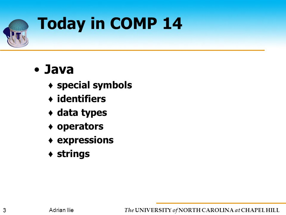 The UNIVERSITY of NORTH CAROLINA at CHAPEL HILL Adrian Ilie 3 Today in COMP 14 Java ♦ special symbols ♦ identifiers ♦ data types ♦ operators ♦ expressions ♦ strings