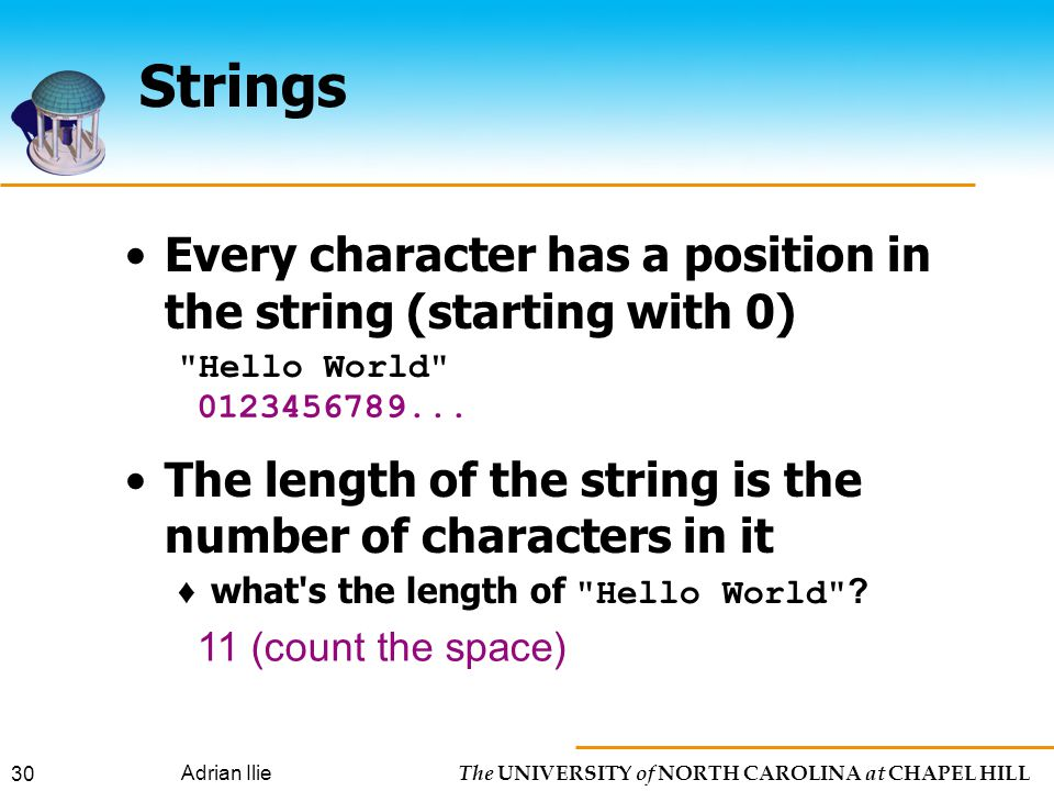 The UNIVERSITY of NORTH CAROLINA at CHAPEL HILL Adrian Ilie 30 Strings Every character has a position in the string (starting with 0) Hello World The length of the string is the number of characters in it ♦ what s the length of Hello World .