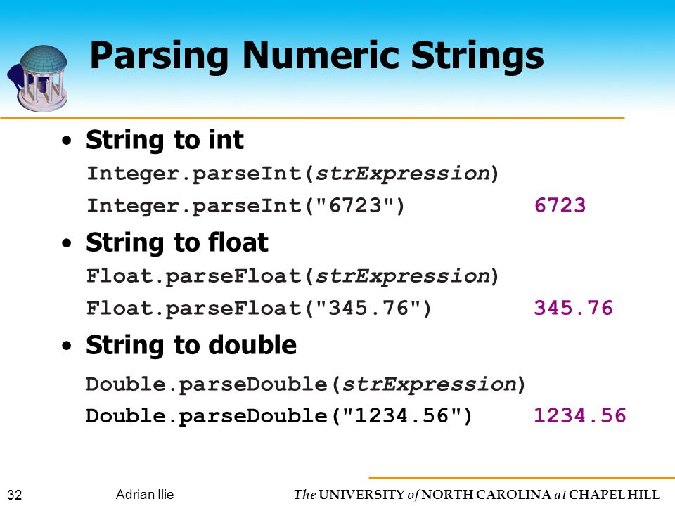 The UNIVERSITY of NORTH CAROLINA at CHAPEL HILL Adrian Ilie 32 Parsing Numeric Strings String to int Integer.parseInt(strExpression) Integer.parseInt( 6723 )6723 String to float Float.parseFloat(strExpression) Float.parseFloat( ) String to double Double.parseDouble(strExpression) Double.parseDouble( )