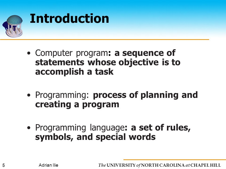 The UNIVERSITY of NORTH CAROLINA at CHAPEL HILL Adrian Ilie 5 Introduction Computer program: a sequence of statements whose objective is to accomplish a task Programming: process of planning and creating a program Programming language: a set of rules, symbols, and special words