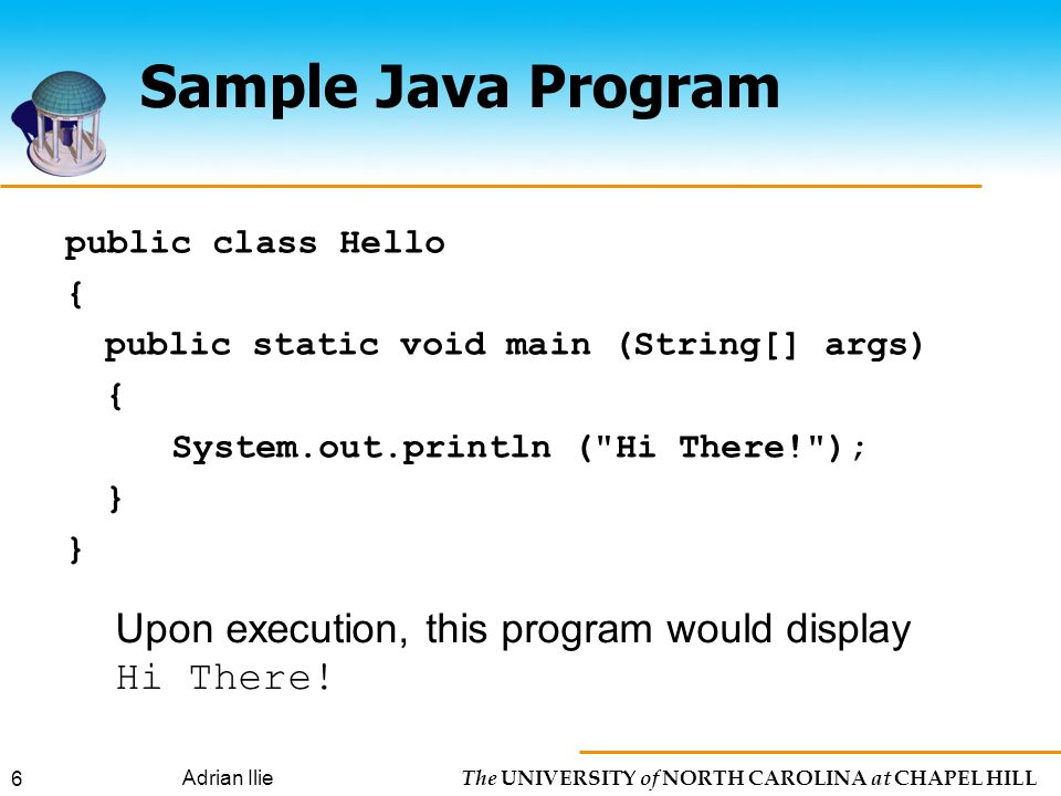 The UNIVERSITY of NORTH CAROLINA at CHAPEL HILL Adrian Ilie 6 Sample Java Program public class Hello { public static void main (String[] args) { System.out.println ( Hi There! ); } Upon execution, this program would display Hi There!