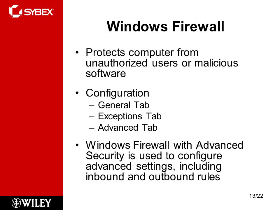 Windows Firewall Protects computer from unauthorized users or malicious software Configuration –General Tab –Exceptions Tab –Advanced Tab Windows Firewall with Advanced Security is used to configure advanced settings, including inbound and outbound rules 13/22
