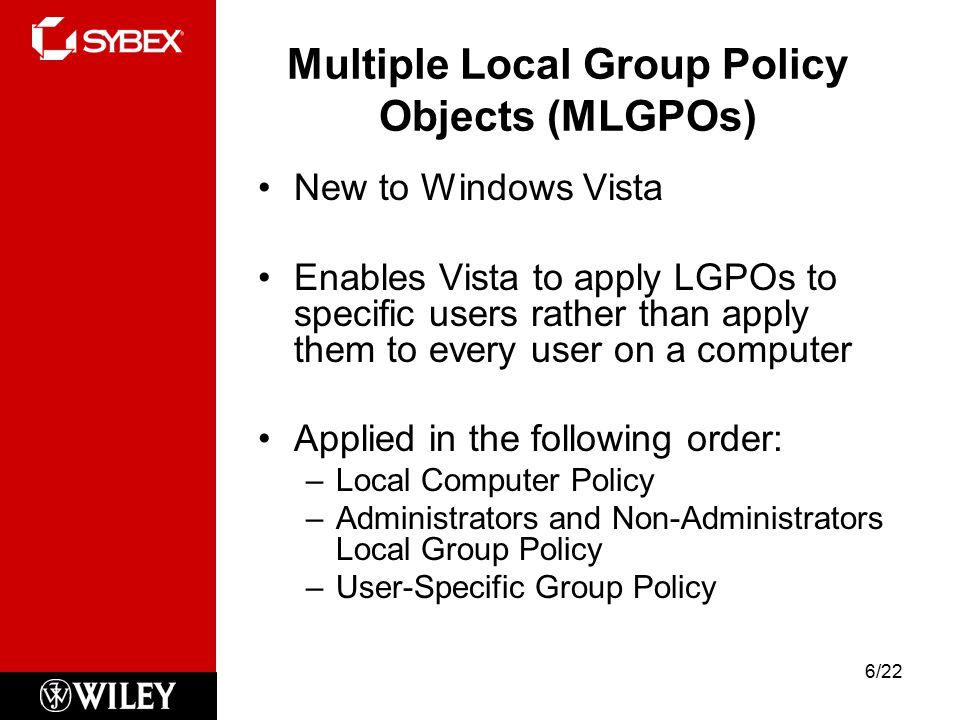 Multiple Local Group Policy Objects (MLGPOs) New to Windows Vista Enables Vista to apply LGPOs to specific users rather than apply them to every user on a computer Applied in the following order: –Local Computer Policy –Administrators and Non-Administrators Local Group Policy –User-Specific Group Policy 6/22