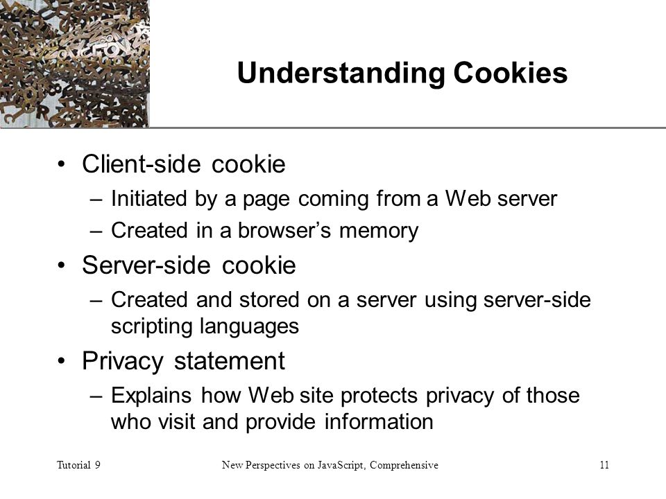 XP Tutorial 9New Perspectives on JavaScript, Comprehensive11 Understanding Cookies Client-side cookie –Initiated by a page coming from a Web server –Created in a browser's memory Server-side cookie –Created and stored on a server using server-side scripting languages Privacy statement –Explains how Web site protects privacy of those who visit and provide information