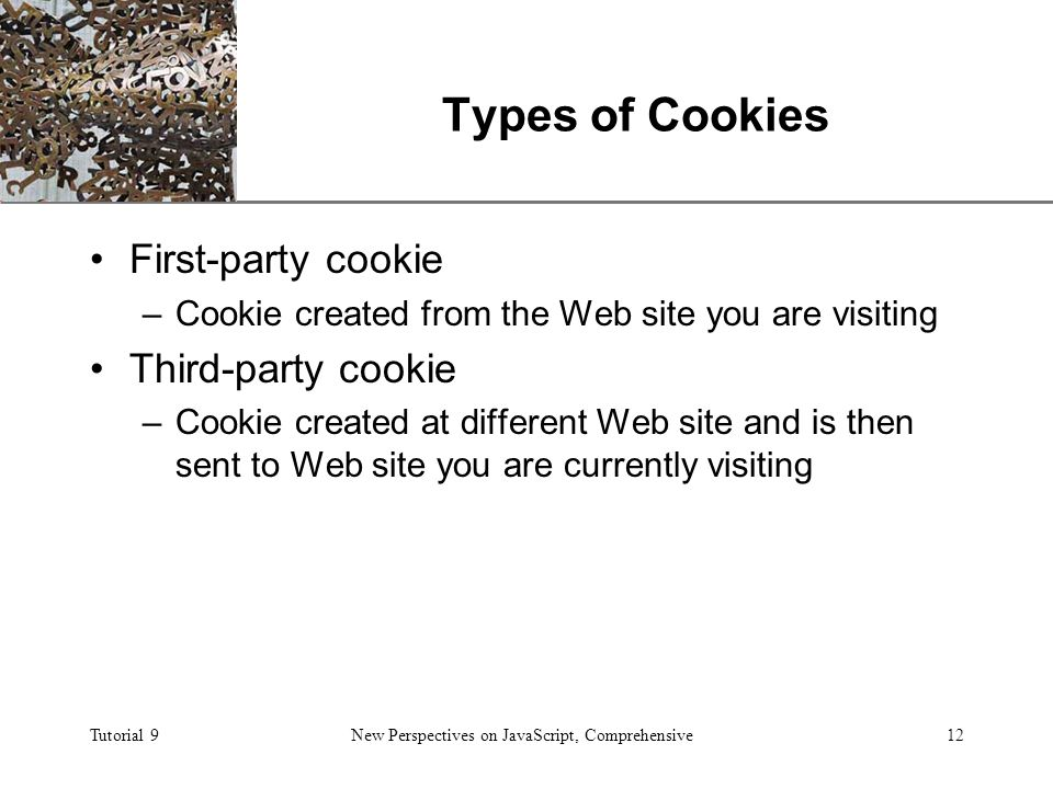 XP Tutorial 9New Perspectives on JavaScript, Comprehensive12 Types of Cookies First-party cookie –Cookie created from the Web site you are visiting Third-party cookie –Cookie created at different Web site and is then sent to Web site you are currently visiting