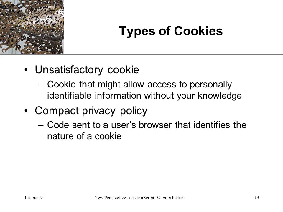 XP Tutorial 9New Perspectives on JavaScript, Comprehensive13 Types of Cookies Unsatisfactory cookie –Cookie that might allow access to personally identifiable information without your knowledge Compact privacy policy –Code sent to a user's browser that identifies the nature of a cookie