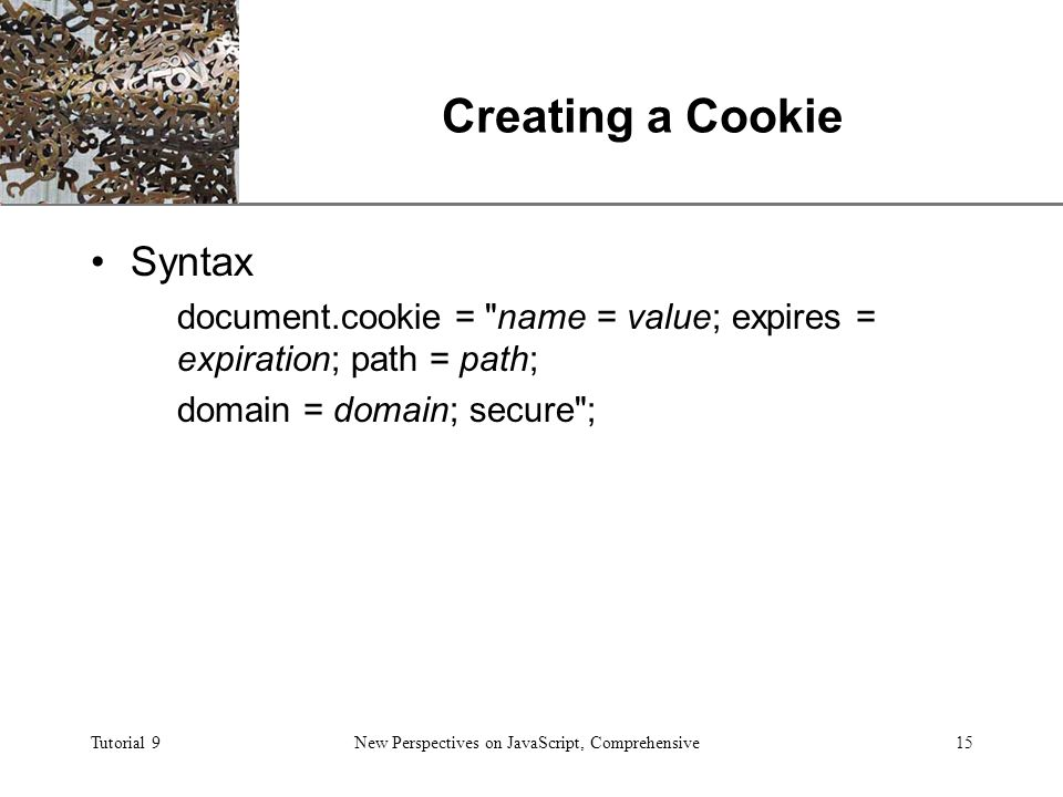 XP Tutorial 9New Perspectives on JavaScript, Comprehensive15 Creating a Cookie Syntax document.cookie = name = value; expires = expiration; path = path; domain = domain; secure ;