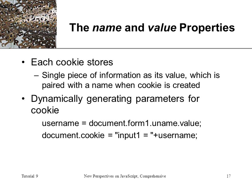 XP Tutorial 9New Perspectives on JavaScript, Comprehensive17 The name and value Properties Each cookie stores –Single piece of information as its value, which is paired with a name when cookie is created Dynamically generating parameters for cookie username = document.form1.uname.value; document.cookie = input1 = +username;