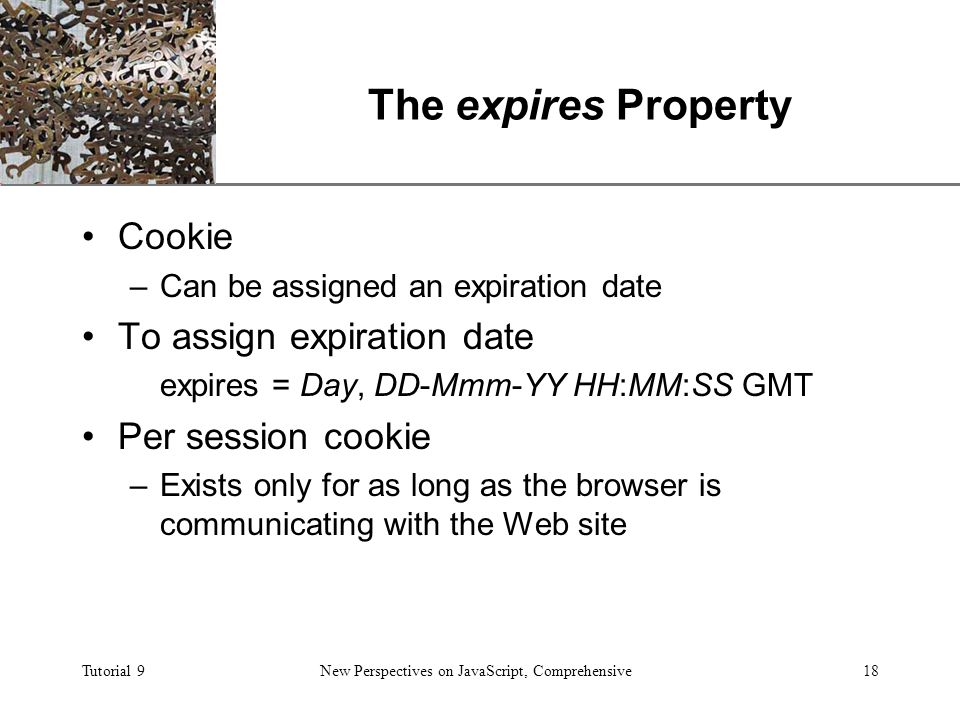 XP Tutorial 9New Perspectives on JavaScript, Comprehensive18 The expires Property Cookie –Can be assigned an expiration date To assign expiration date expires = Day, DD-Mmm-YY HH:MM:SS GMT Per session cookie –Exists only for as long as the browser is communicating with the Web site