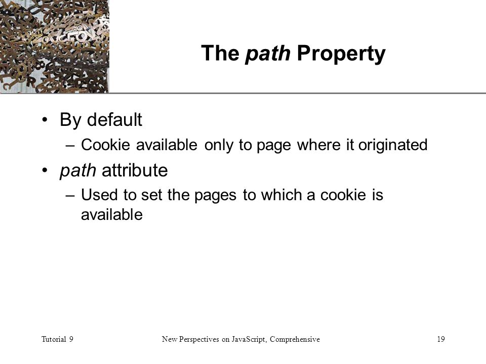 XP Tutorial 9New Perspectives on JavaScript, Comprehensive19 The path Property By default –Cookie available only to page where it originated path attribute –Used to set the pages to which a cookie is available