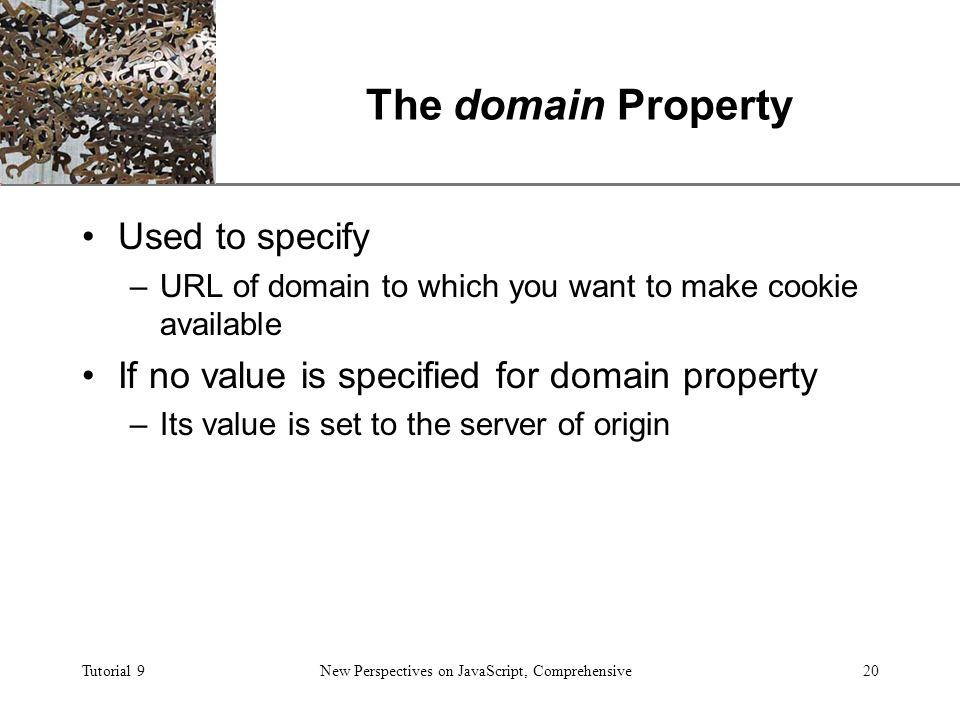 XP Tutorial 9New Perspectives on JavaScript, Comprehensive20 The domain Property Used to specify –URL of domain to which you want to make cookie available If no value is specified for domain property –Its value is set to the server of origin