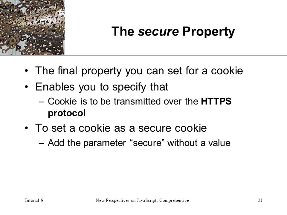 XP Tutorial 9New Perspectives on JavaScript, Comprehensive21 The secure Property The final property you can set for a cookie Enables you to specify that –Cookie is to be transmitted over the HTTPS protocol To set a cookie as a secure cookie –Add the parameter secure without a value