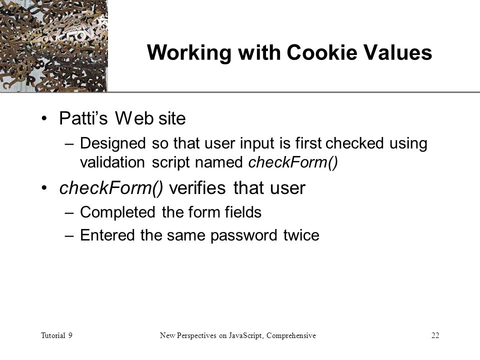 XP Tutorial 9New Perspectives on JavaScript, Comprehensive22 Working with Cookie Values Patti's Web site –Designed so that user input is first checked using validation script named checkForm() checkForm() verifies that user –Completed the form fields –Entered the same password twice
