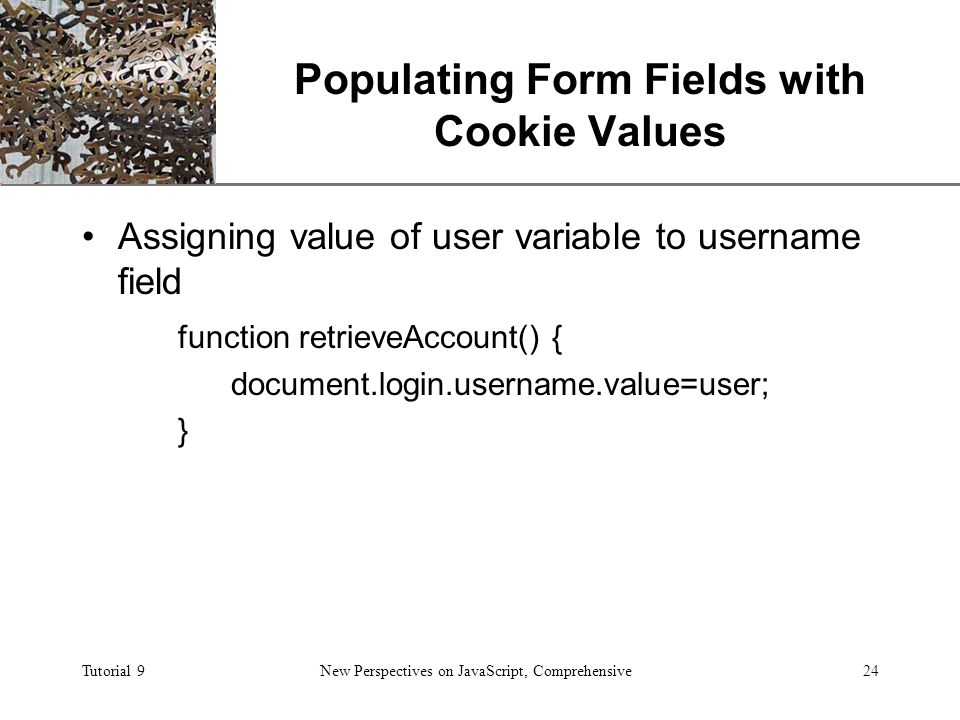 XP Tutorial 9New Perspectives on JavaScript, Comprehensive24 Populating Form Fields with Cookie Values Assigning value of user variable to username field function retrieveAccount() { document.login.username.value=user; }