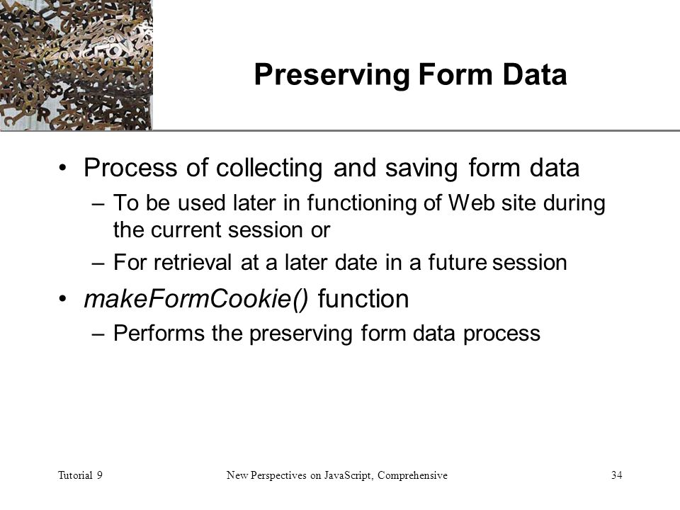 XP Tutorial 9New Perspectives on JavaScript, Comprehensive34 Preserving Form Data Process of collecting and saving form data –To be used later in functioning of Web site during the current session or –For retrieval at a later date in a future session makeFormCookie() function –Performs the preserving form data process
