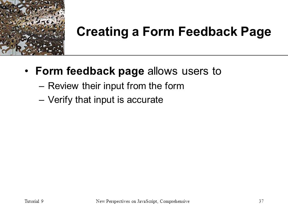 XP Tutorial 9New Perspectives on JavaScript, Comprehensive37 Creating a Form Feedback Page Form feedback page allows users to –Review their input from the form –Verify that input is accurate