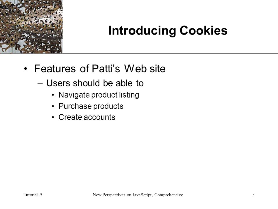 XP Tutorial 9New Perspectives on JavaScript, Comprehensive5 Introducing Cookies Features of Patti's Web site –Users should be able to Navigate product listing Purchase products Create accounts