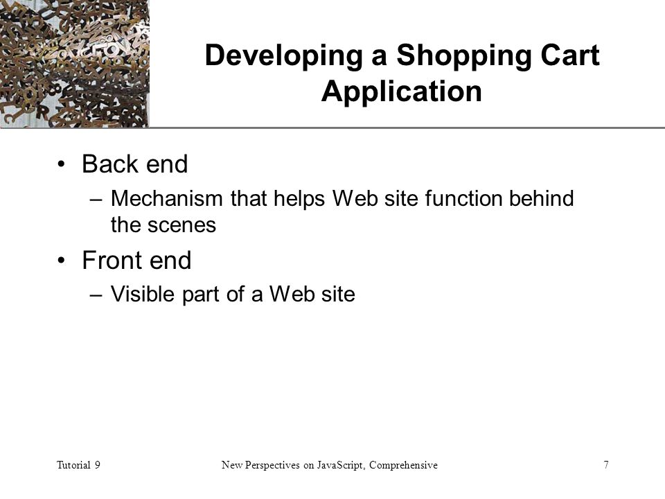 XP Tutorial 9New Perspectives on JavaScript, Comprehensive7 Developing a Shopping Cart Application Back end –Mechanism that helps Web site function behind the scenes Front end –Visible part of a Web site